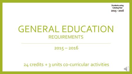 GENERAL EDUCATION REQUIREMENTS 2015 – 2016 24 credits + 3 units co-curricular activities.