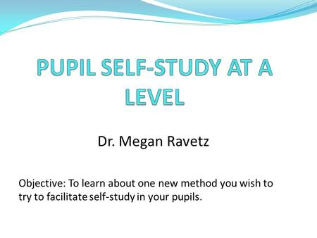 Dr. Megan Ravetz Objective: To learn about one new method you wish to try to facilitate self-study in your pupils.
