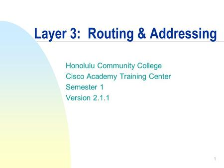 1 Layer 3: Routing & Addressing Honolulu Community College Cisco Academy Training Center Semester 1 Version 2.1.1.