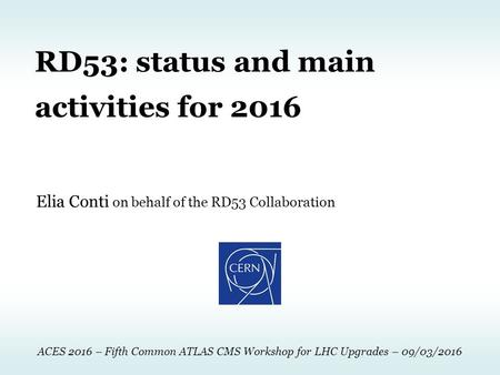 Elia Conti on behalf of the RD53 Collaboration RD53: status and main activities for 2016 ACES 2016 – Fifth Common ATLAS CMS Workshop for LHC Upgrades –