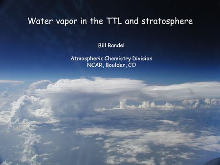 Water vapor in the TTL and stratosphere Bill Randel Atmospheric Chemistry Division NCAR, Boulder, CO.