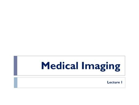 Medical Imaging Lecture 1. What is Medical Imaging?? Medical imaging refers to a number of techniques that can be used as non-invasive methods of looking.