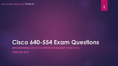 Cisco 640-554 Exam Questions IMPLEMENTING CISCO IOS NETWORK SECURITY (IINS V2.0) VERSION: 23.0 www.Passin1day.comwww.Passin1day.com Presents: 1.