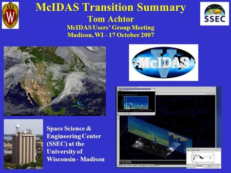 McIDAS Transition Summary Tom Achtor McIDAS Users' Group Meeting Madison, WI - 17 October 2007 Space Science & Engineering Center (SSEC) at the University.