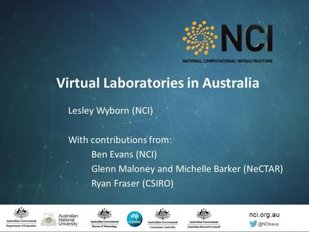 Nci.org.au © National Computational Infrastructure 2016 Virtual Laboratories in Australia Lesley Wyborn (NCI) With contributions from: