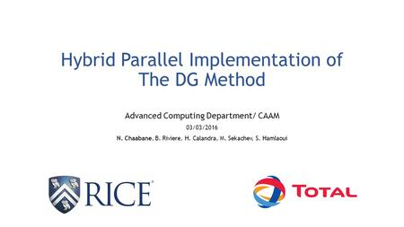 Hybrid Parallel Implementation of The DG Method Advanced Computing Department/ CAAM 03/03/2016 N. Chaabane, B. Riviere, H. Calandra, M. Sekachev, S. Hamlaoui.