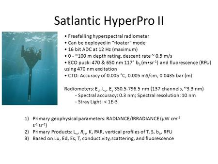 "Satlantic HyperPro II Freefalling hyperspectral radiometer Can be deployed in ""floater"" mode 16 bit ADC at 12 Hz (maximum) 0 - ~100 m depth rating, descent."