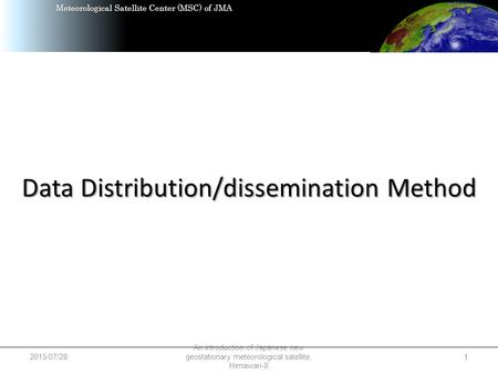 Meteorological Satellite Center (MSC) of JMA Data Distribution/dissemination Method 2015/07/28 An introduction of Japanese new geostationary meteorological.