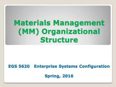 Materials Management (MM) Organizational Structure EGS 5620 Enterprise Systems Configuration Spring, 2016.