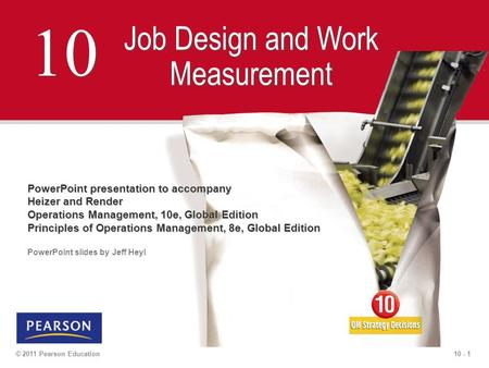 10 - 1© 2011 Pearson Education 10 Job Design and Work Measurement PowerPoint presentation to accompany Heizer and Render Operations Management, 10e, Global.