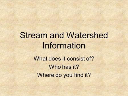 Stream and Watershed Information What does it consist of? Who has it? Where do you find it?