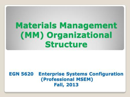 Materials Management (MM) Organizational Structure EGN 5620 Enterprise Systems Configuration (Professional MSEM) Fall, 2013.