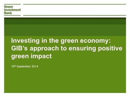Investing in the green economy: GIB's approach to ensuring positive green impact 15 th September 2014.