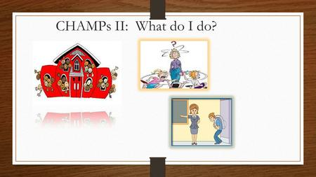 CHAMPs II: What do I do?. Classroom Management Foundations CHAMPS RTI.