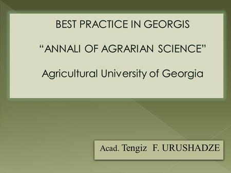 "Acad. Tengiz F. URUSHADZE.  International English languages journal ""ANNALS OF AGRARIAN SCIENCE"" was founded in 2003. 48 issues were published during."