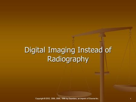 Copyright © 2012, 2006, 2000, 1996 by Saunders, an imprint of Elsevier Inc. 1 Digital Imaging Instead of Radiography.