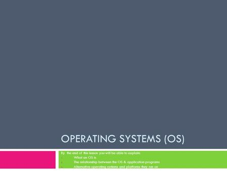 OPERATING SYSTEMS (OS) By the end of this lesson you will be able to explain: 1. What an OS is 2. The relationship between the OS & application programs.
