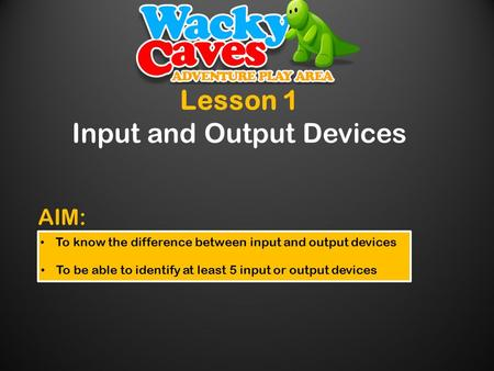 Lesson 1 Input and Output Devices To know the difference between input and output devices To be able to identify at least 5 input or output devices AIM: