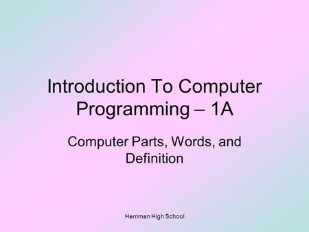 Introduction To Computer Programming – 1A Computer Parts, Words, and Definition Herriman High School.