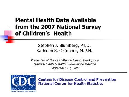 Mental Health Data Available from the 2007 National Survey of Children's Health Stephen J. Blumberg, Ph.D. Kathleen S. O'Connor, M.P.H. Presented at the.