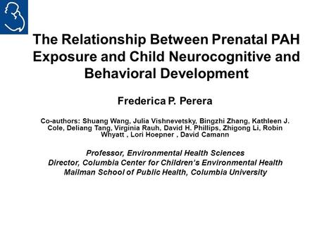 The Relationship Between Prenatal PAH Exposure and Child Neurocognitive and Behavioral Development Frederica P. Perera Co-authors: Shuang Wang, Julia Vishnevetsky,