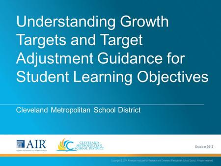 Understanding Growth Targets and Target Adjustment Guidance for Student Learning Objectives Cleveland Metropolitan School District Copyright © 2014 American.
