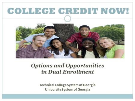 COLLEGE CREDIT NOW! Options and Opportunities in Dual Enrollment Technical College System of Georgia University System of Georgia.