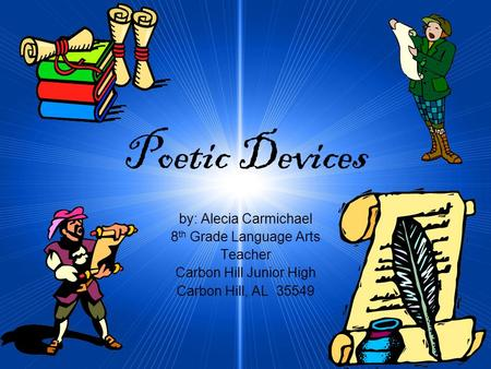 Poetic Devices by: Alecia Carmichael 8 th Grade Language Arts Teacher Carbon Hill Junior High Carbon Hill, AL 35549.