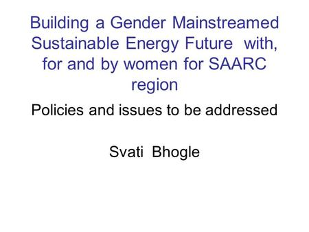 Building a Gender Mainstreamed Sustainable Energy Future with, for and by women for SAARC region Policies and issues to be addressed Svati Bhogle.
