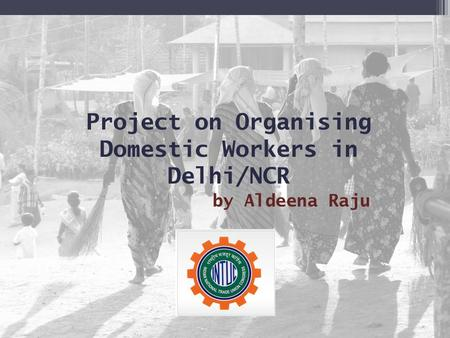 Project on Organising Domestic Workers in Delhi/NCR by Aldeena Raju.