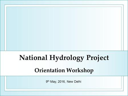 National Hydrology Project Orientation Workshop 9 th May, 2016, New Delhi.