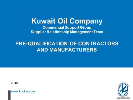 Www.kockw.com Kuwait Oil Company Commercial Support Group Supplier Relationship Management Team PRE-QUALIFICATION OF CONTRACTORS AND MANUFACTURERS 2016.