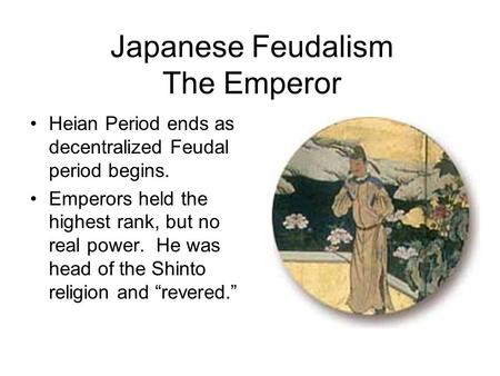Japanese Feudalism The Emperor Heian Period ends as decentralized Feudal period begins. Emperors held the highest rank, but no real power. He was head.