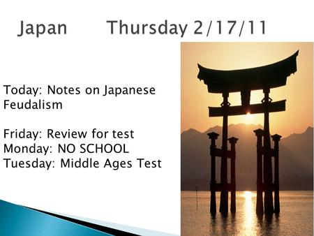 Today: Notes on Japanese Feudalism Friday: Review for test Monday: NO SCHOOL Tuesday: Middle Ages Test.