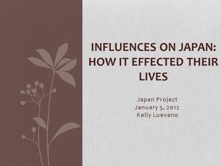Japan Project January 5, 2012 Kelly Luevano INFLUENCES ON JAPAN: HOW IT EFFECTED THEIR LIVES.