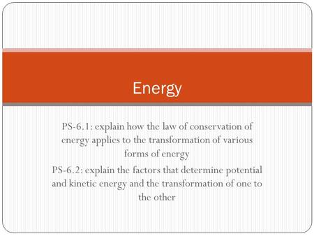 PS-6.1: explain how the law of conservation of energy applies to the transformation of various forms of energy PS-6.2: explain the factors that determine.