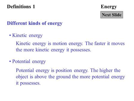 EnergyDefinitions 1 Different kinds of energy Kinetic energy Kinetic energy is motion energy. The faster it moves the more kinetic energy it possesses.