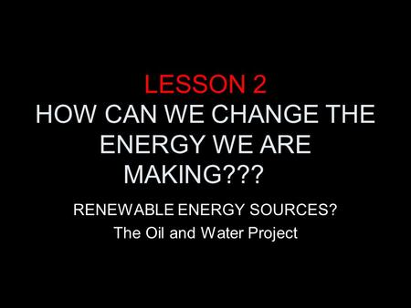 LESSON 2 HOW CAN WE CHANGE THE ENERGY WE ARE MAKING??? RENEWABLE ENERGY SOURCES? The Oil and Water Project.