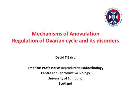 Mechanisms of Anovulation Regulation of Ovarian cycle and its disorders David T Baird Emeritus Professor of Reproductive Endocrinology Centre For Reproductive.