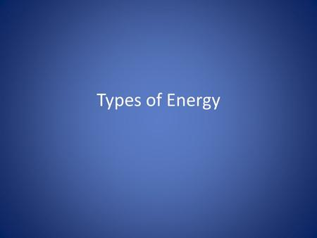 Types of Energy. Energy Types There are a lot of different types of Energy. And they all fall into two categories: Moving Energy - the object or particle.