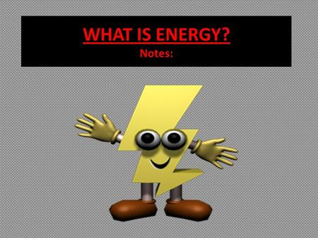WHAT IS ENERGY? Notes:.  Science is mostly about matter and energy. We say that matter is anything that has mass and takes up space. That is easy to.