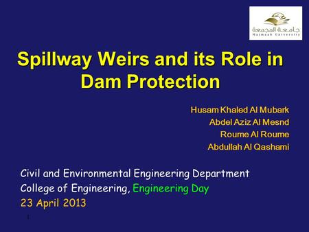 1 Spillway Weirs and its Role in Dam Protection Husam Khaled Al Mubark Abdel Aziz Al Mesnd Roume Al Roume Abdullah Al Qashami Civil and Environmental Engineering.