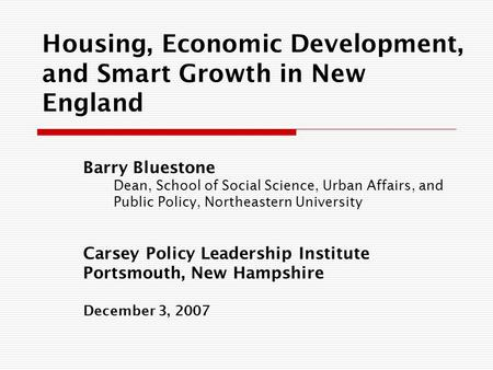 Housing, Economic Development, and Smart Growth in New England Barry Bluestone Dean, School of Social Science, Urban Affairs, and Public Policy, Northeastern.