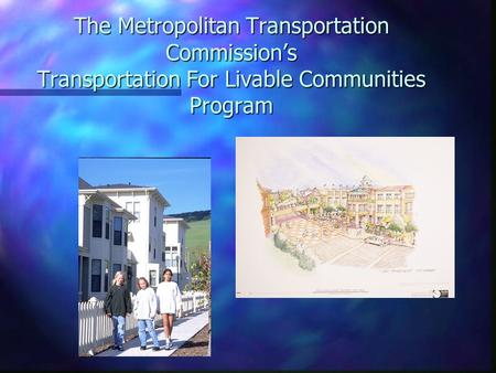 The Metropolitan Transportation Commission's Transportation For Livable Communities Program.