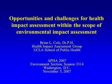 Opportunities and challenges for health impact assessment within the scope of environmental impact assessment Brian L. Cole, Dr.P.H. Health Impact Assessment.