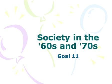 Society in the ' 60s and ' 70s Goal 11. Essential Idea The 1960s and ' 70s were times of major changes in American society.