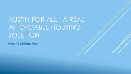 AUSTIN FOR ALL : A REAL AFFORDABLE HOUSING SOLUTION Housing Linkage Fees.