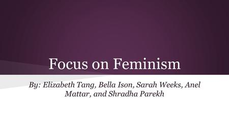 Focus on Feminism By: Elizabeth Tang, Bella Ison, Sarah Weeks, Anel Mattar, and Shradha Parekh.