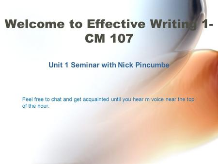 Unit 1 Seminar with Nick Pincumbe Welcome to Effective Writing 1- CM 107 Feel free to chat and get acquainted until you hear m voice near the top of the.