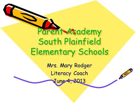 Parent Academy South Plainfield Elementary Schools Mrs. Mary Rodger Literacy Coach June 4, 2013.